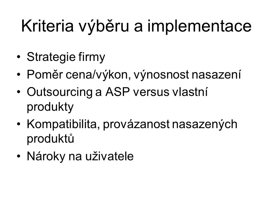 Kriteria výběru a implementace Strategie firmy Poměr cena/výkon, výnosnost nasazení Outsourcing a ASP versus vlastní produkty Kompatibilita, provázanost nasazených produktů Nároky na uživatele