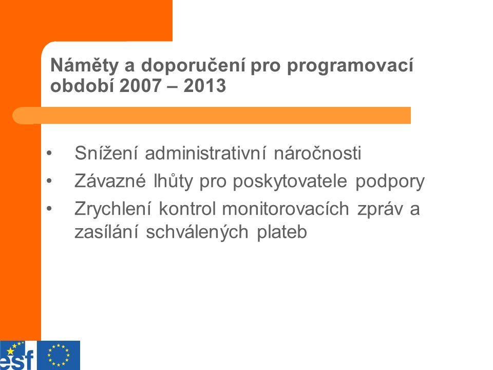 Náměty a doporučení pro programovací období 2007 – 2013 Snížení administrativní náročnosti Závazné lhůty pro poskytovatele podpory Zrychlení kontrol monitorovacích zpráv a zasílání schválených plateb