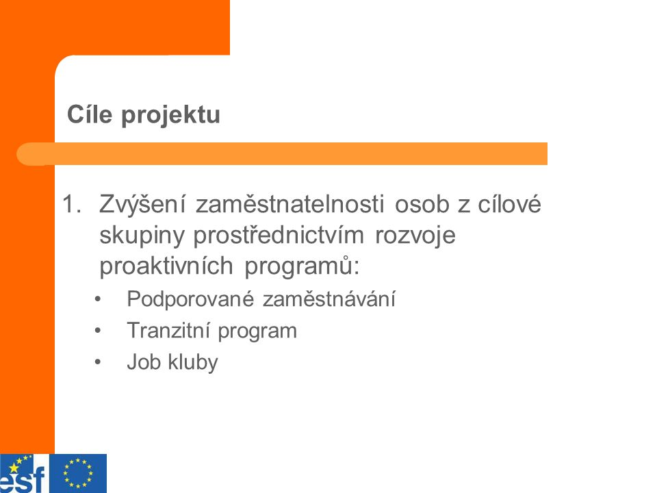 Cíle projektu 1.Zvýšení zaměstnatelnosti osob z cílové skupiny prostřednictvím rozvoje proaktivních programů: Podporované zaměstnávání Tranzitní program Job kluby