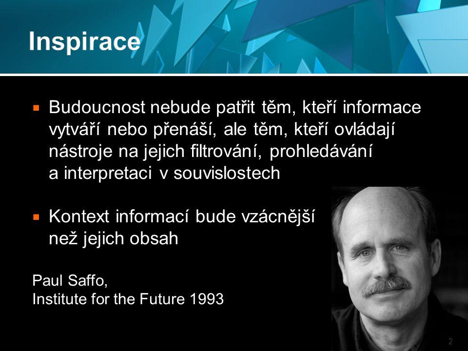  Budoucnost nebude patřit těm, kteří informace vytváří nebo přenáší, ale těm, kteří ovládají nástroje na jejich filtrování, prohledávání a interpretaci v souvislostech  Kontext informací bude vzácnější než jejich obsah Paul Saffo, Institute for the Future 1993 2