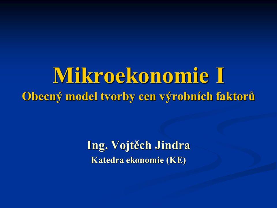 Mikroekonomie I Obecný model tvorby cen výrobních faktorů Ing. Vojtěch Jindra Katedra ekonomie (KE)