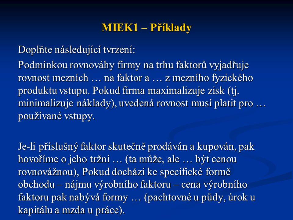 MIEK1 – Příklady Doplňte následující tvrzení: Podmínkou rovnováhy firmy na trhu faktorů vyjadřuje rovnost mezních … na faktor a … z mezního fyzického