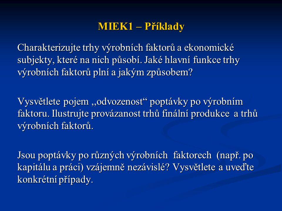 MIEK1 – Příklady Charakterizujte trhy výrobních faktorů a ekonomické subjekty, které na nich působí. Jaké hlavní funkce trhy výrobních faktorů plní a