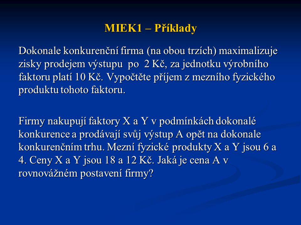 MIEK1 – Příklady Dokonale konkurenční firma (na obou trzích) maximalizuje zisky prodejem výstupu po 2 Kč, za jednotku výrobního faktoru platí 10 Kč. V