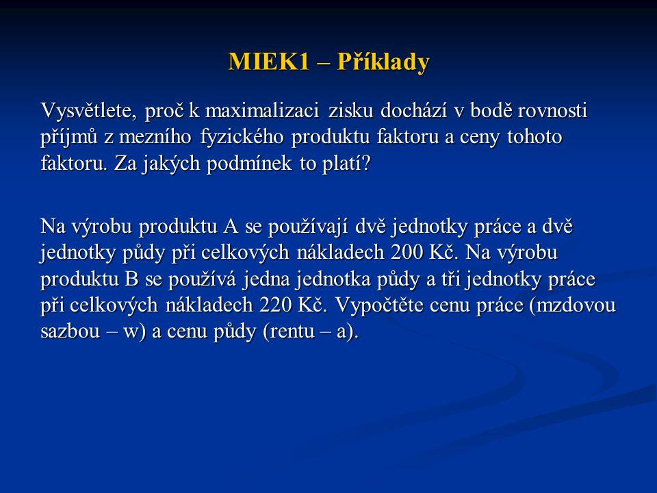 MIEK1 – Příklady Vysvětlete, proč k maximalizaci zisku dochází v bodě rovnosti příjmů z mezního fyzického produktu faktoru a ceny tohoto faktoru. Za j