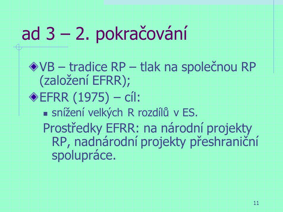 11 ad 3 – 2. pokračování VB – tradice RP – tlak na společnou RP (založení EFRR); EFRR (1975) – cíl: snížení velkých R rozdílů v ES. Prostředky EFRR: n