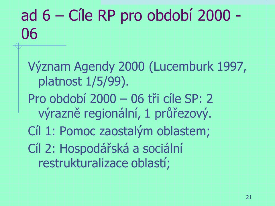 21 ad 6 – Cíle RP pro období 2000 - 06 Význam Agendy 2000 (Lucemburk 1997, platnost 1/5/99).