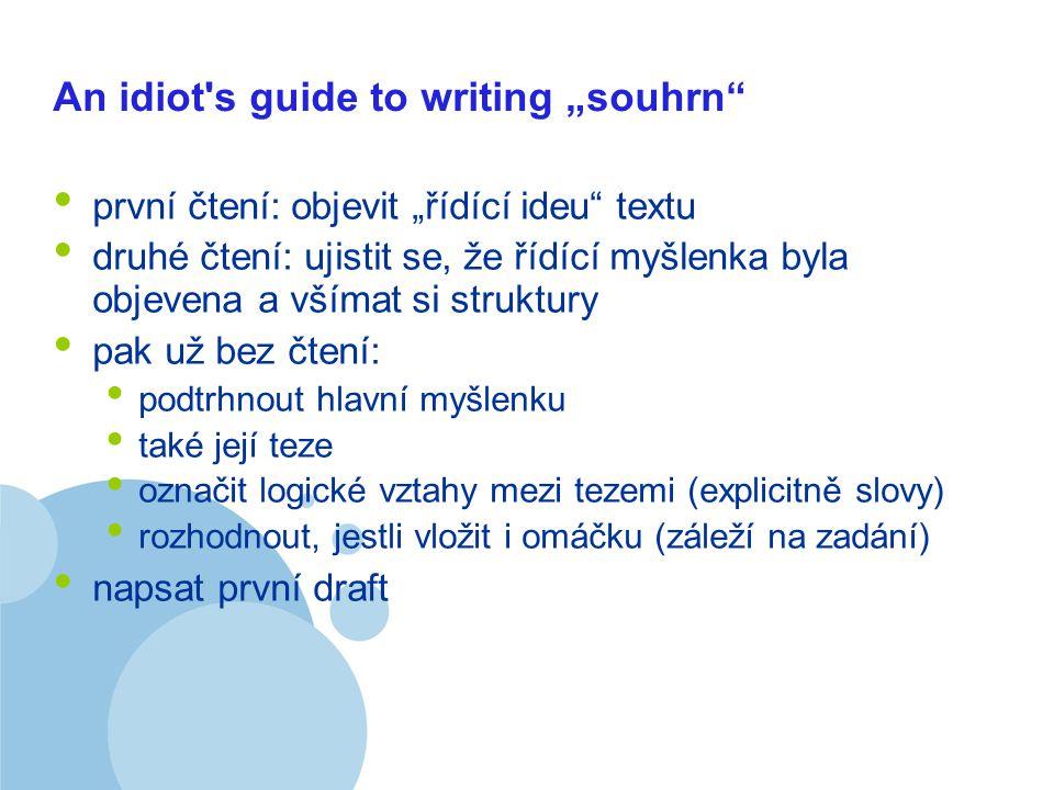 """Company LOGO An idiot s guide to writing """"souhrn první čtení: objevit """"řídící ideu textu druhé čtení: ujistit se, že řídící myšlenka byla objevena a všímat si struktury pak už bez čtení: podtrhnout hlavní myšlenku také její teze označit logické vztahy mezi tezemi (explicitně slovy) rozhodnout, jestli vložit i omáčku (záleží na zadání) napsat první draft"""