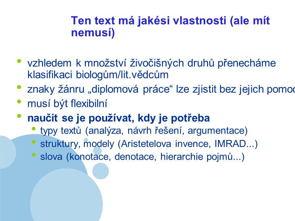 """Company LOGO Ten text má jakési vlastnosti (ale mít nemusí) vzhledem k množství živočišných druhů přenecháme klasifikaci biologům/lit.vědcům znaky žánru """"diplomová práce lze zjistit bez jejich pomoci musí být flexibilní naučit se je používat, kdy je potřeba typy textů (analýza, návrh řešení, argumentace) struktury, modely (Aristetelova invence, IMRAD...) slova (konotace, denotace, hierarchie pojmů...)"""
