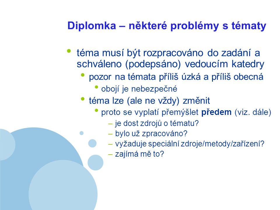 Company LOGO Diplomka – některé problémy s tématy téma musí být rozpracováno do zadání a schváleno (podepsáno) vedoucím katedry pozor na témata příliš úzká a příliš obecná obojí je nebezpečné téma lze (ale ne vždy) změnit proto se vyplatí přemýšlet předem (viz.