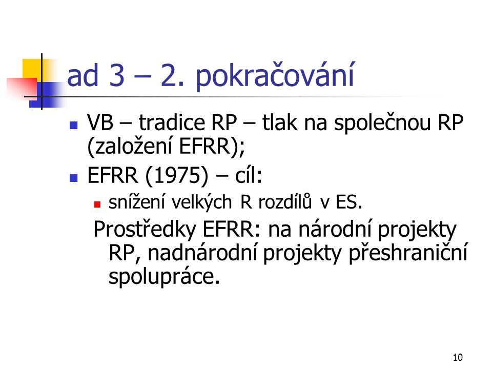10 ad 3 – 2. pokračování VB – tradice RP – tlak na společnou RP (založení EFRR); EFRR (1975) – cíl: snížení velkých R rozdílů v ES. Prostředky EFRR: n