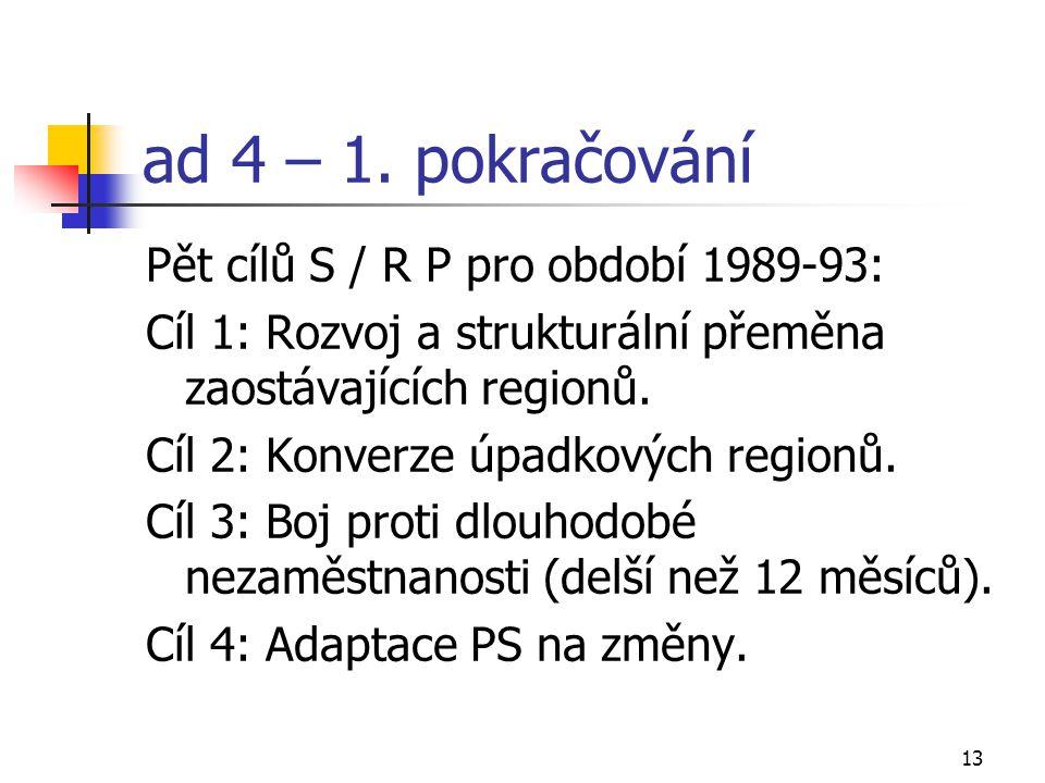 13 ad 4 – 1. pokračování Pět cílů S / R P pro období 1989-93: Cíl 1: Rozvoj a strukturální přeměna zaostávajících regionů. Cíl 2: Konverze úpadkových