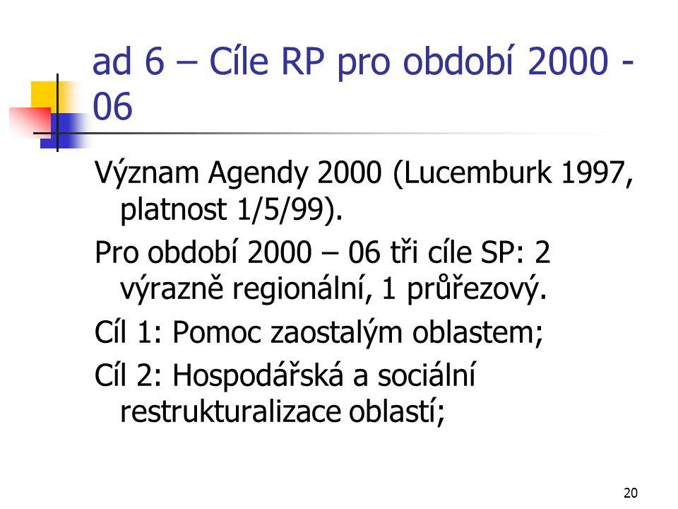 20 ad 6 – Cíle RP pro období 2000 - 06 Význam Agendy 2000 (Lucemburk 1997, platnost 1/5/99). Pro období 2000 – 06 tři cíle SP: 2 výrazně regionální, 1