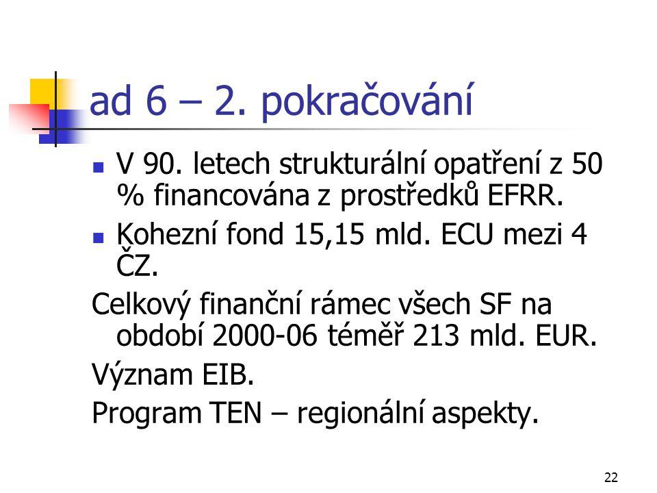22 ad 6 – 2. pokračování V 90. letech strukturální opatření z 50 % financována z prostředků EFRR. Kohezní fond 15,15 mld. ECU mezi 4 ČZ. Celkový finan