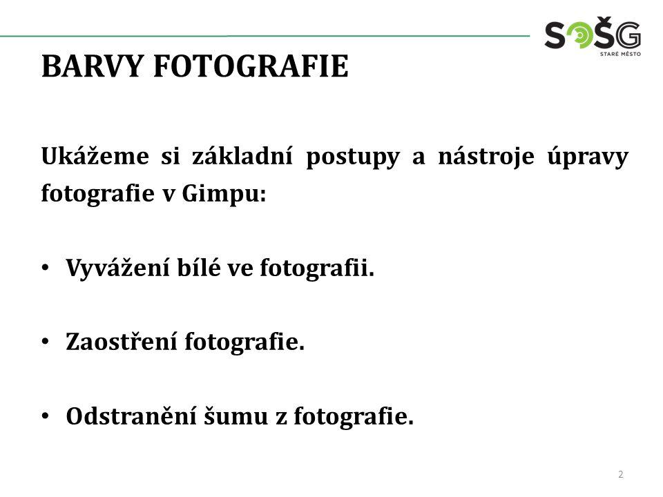 BARVY FOTOGRAFIE Ukážeme si základní postupy a nástroje úpravy fotografie v Gimpu: Vyvážení bílé ve fotografii. Zaostření fotografie. Odstranění šumu