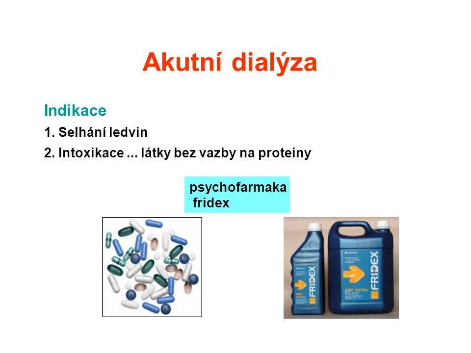 Akutní dialýza Indikace 1. Selhání ledvin 2. Intoxikace... látky bez vazby na proteiny psychofarmaka fridex