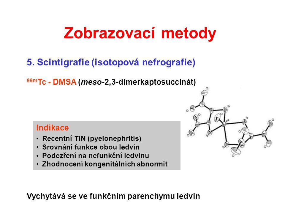 5. Scintigrafie (isotopová nefrografie) 99m Tc - DMSA (meso-2,3-dimerkaptosuccinát) Vychytává se ve funkčním parenchymu ledvin Zobrazovací metody Indi