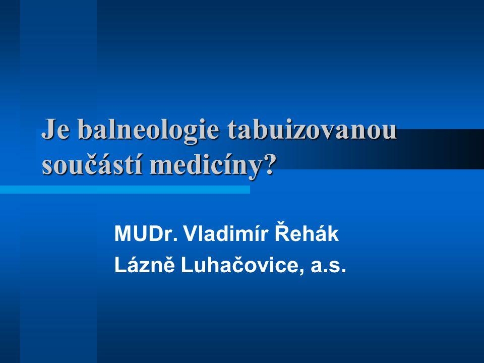 Je balneologie tabuizovanou součástí medicíny? MUDr. Vladimír Řehák Lázně Luhačovice, a.s.