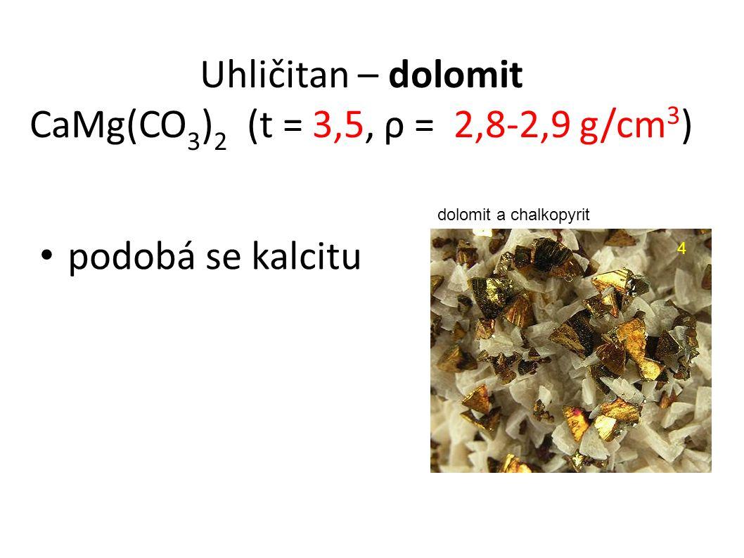 podobá se kalcitu Uhličitan – dolomit CaMg(CO 3 ) 2 (t = 3,5, ρ = 2,8-2,9 g/cm 3 ) dolomit a chalkopyritt 4