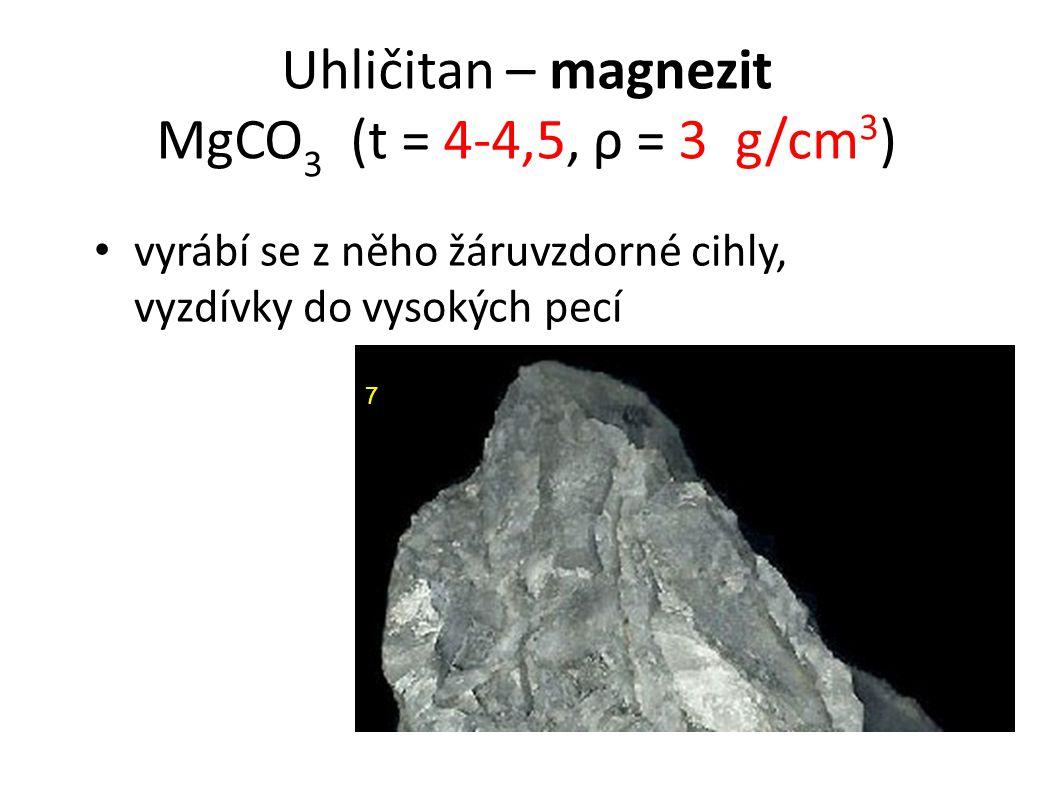 Uhličitan – magnezit MgCO 3 (t = 4-4,5, ρ = 3 g/cm 3 ) vyrábí se z něho žáruvzdorné cihly, vyzdívky do vysokých pecí 7