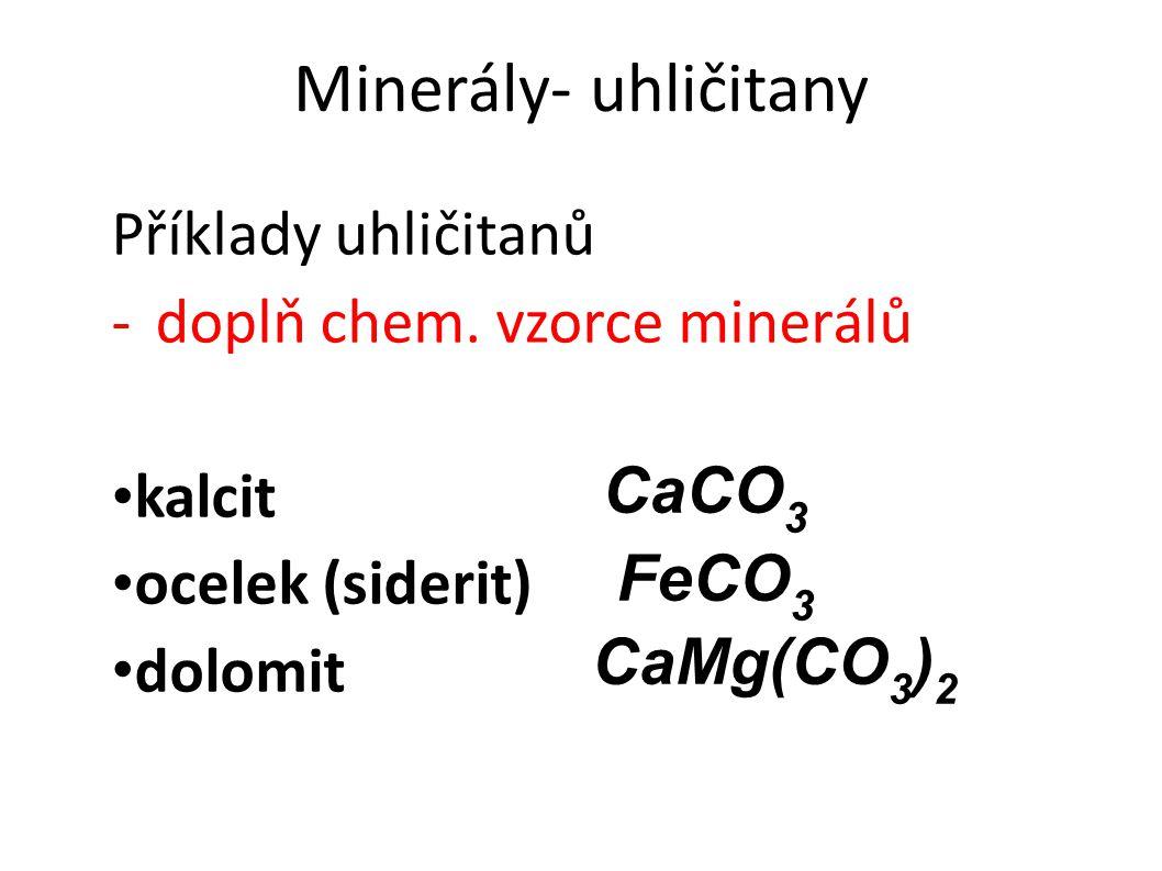 Minerály- uhličitany Příklady uhličitanů -doplň chem. vzorce minerálů kalcit ocelek (siderit) dolomit DF CaCO 3 CaMg(CO 3 ) 2 FeCO 3