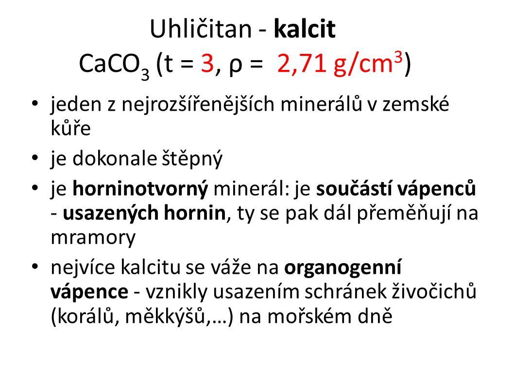 Uhličitan - kalcit CaCO 3 (t = 3, ρ = 2,71 g/cm 3 ) jeden z nejrozšířenějších minerálů v zemské kůře je dokonale štěpný je horninotvorný minerál: je