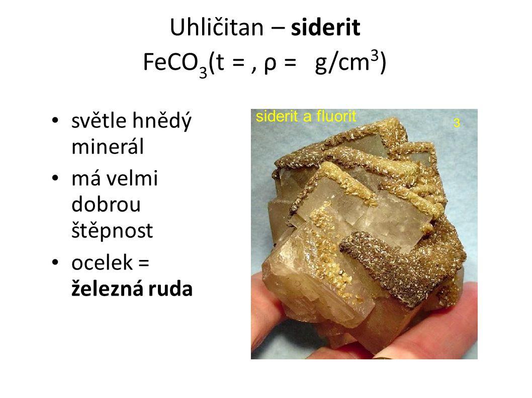 Uhličitan – siderit FeCO 3 (t = 3,5-4, ρ = 3,7-3,9 g/cm 3 ) světle hnědý minerál má velmi dobrou štěpnost ocelek = železná ruda siderit a fluorit 3