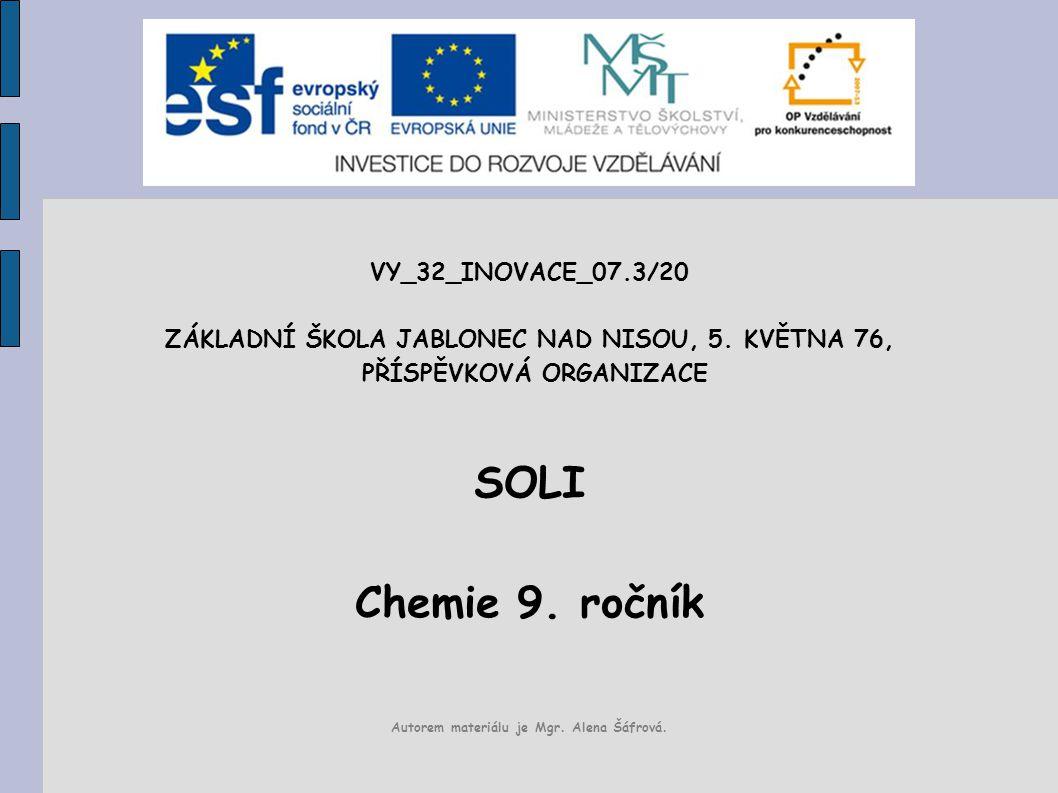 VY_32_INOVACE_07.3/20 ZÁKLADNÍ ŠKOLA JABLONEC NAD NISOU, 5. KVĚTNA 76, PŘÍSPĚVKOVÁ ORGANIZACE SOLI Chemie 9. ročník Autorem materiálu je Mgr. Alena Šá