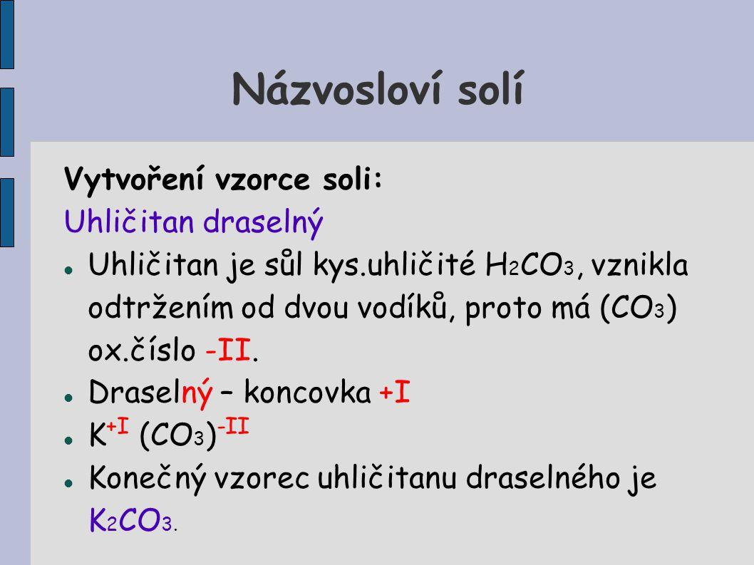 Názvosloví solí Vytvoření vzorce soli: Uhličitan draselný Uhličitan je sůl kys.uhličité H 2 CO 3, vznikla odtržením od dvou vodíků, proto má (CO 3 ) o