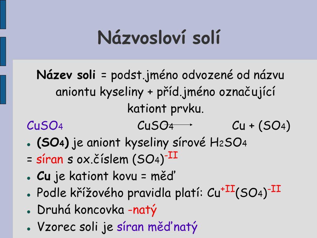Názvosloví solí Název soli = podst.jméno odvozené od názvu aniontu kyseliny + příd.jméno označující kationt prvku. CuSO 4 CuSO 4 Cu + (SO 4 ) (SO 4 )