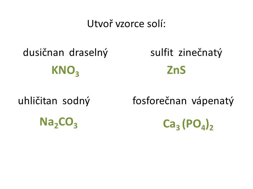 Utvoř vzorce solí: dusičnan draselný sulfit zinečnatý uhličitan sodný fosforečnan vápenatý KNO 3 Na 2 CO 3 Ca 3 (PO 4 ) 2 ZnS