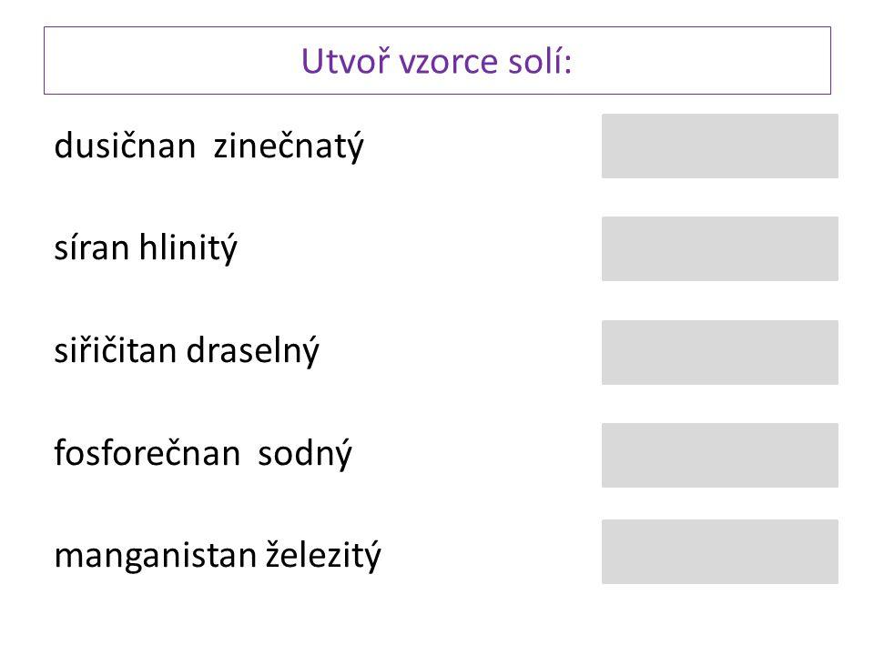 Utvoř vzorce solí: dusičnan zinečnatý síran hlinitý siřičitan draselný fosforečnan sodný manganistan železitý Al 2 (SO 4 ) 3 Zn (NO 3 ) 2 Na 3 (PO 4 )