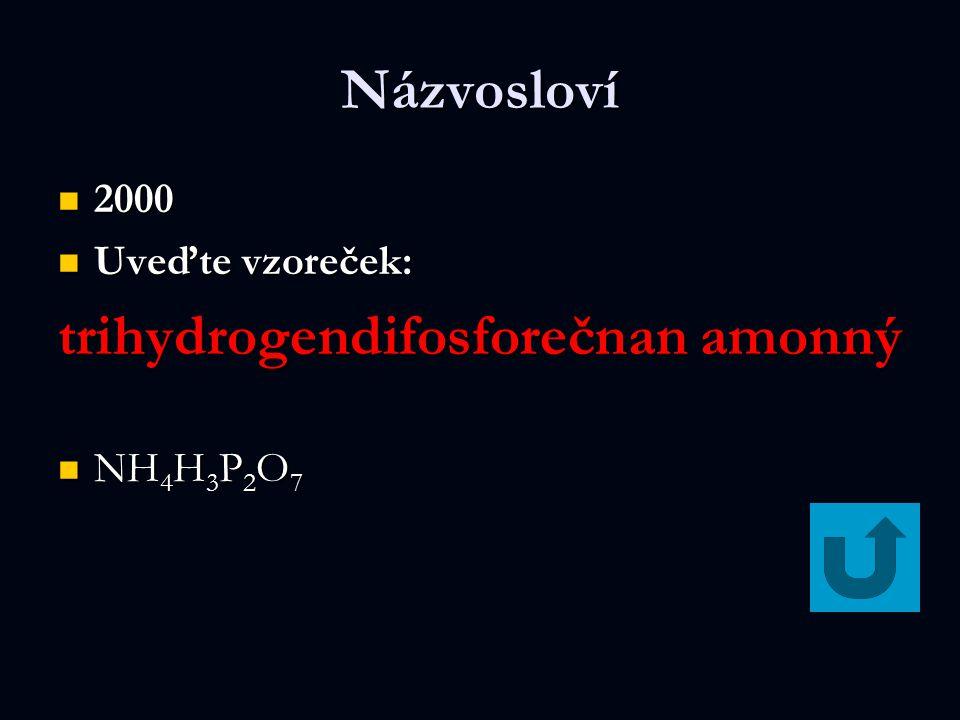 Názvosloví 2000 2000 Uveďte vzoreček: Uveďte vzoreček: trihydrogendifosforečnan amonný NH 4 H 3 P 2 O 7 NH 4 H 3 P 2 O 7