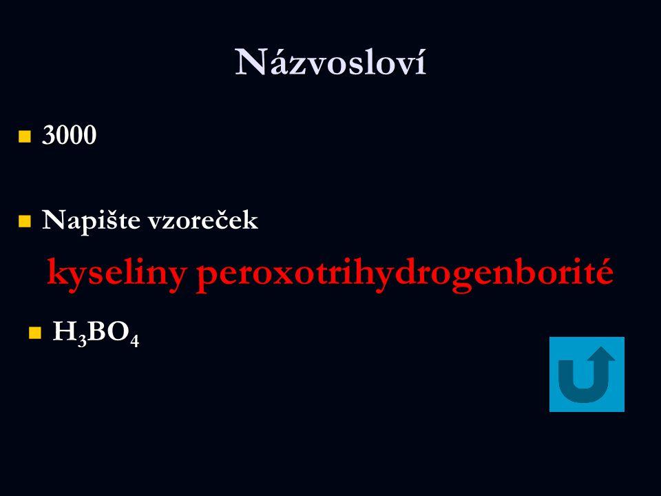 Názvosloví 3000 3000 Napište vzoreček kyseliny peroxotrihydrogenborité H 3 BO 4 H 3 BO 4