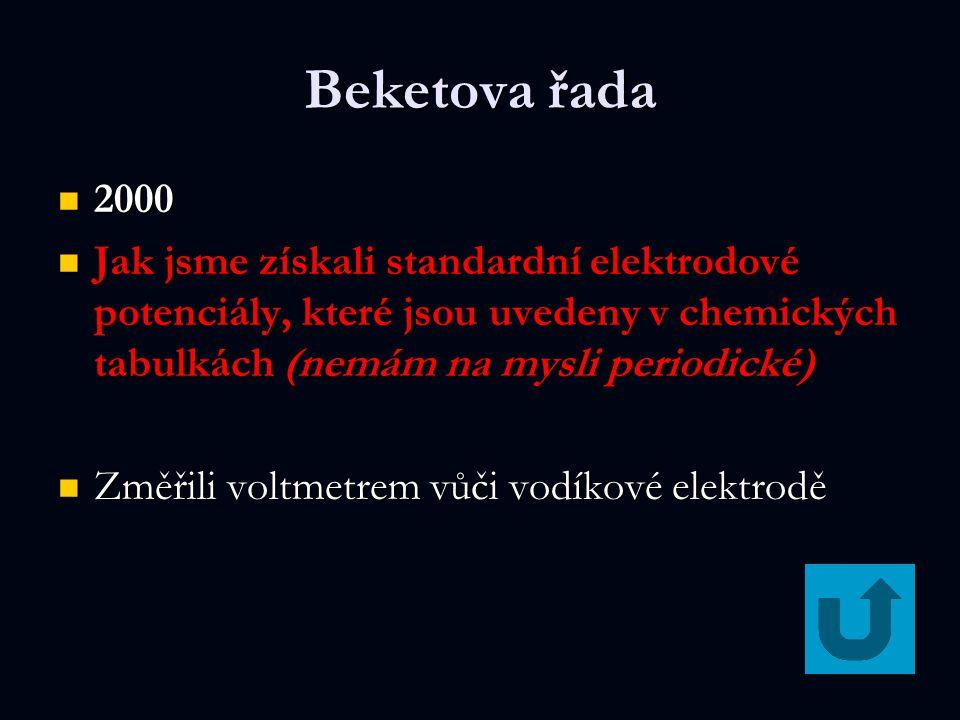 Beketova řada 2000 2000 Jak jsme získali standardní elektrodové potenciály, které jsou uvedeny v chemických tabulkách (nemám na mysli periodické) Jak