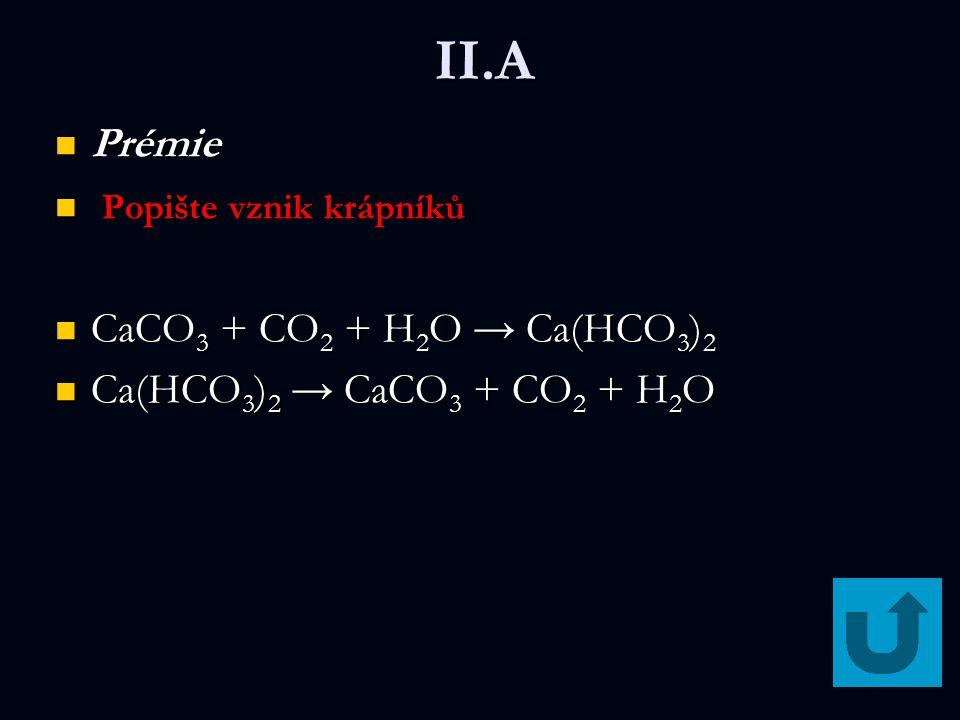 II.A Prémie Prémie Popište vznik krápníků CaCO 3 + CO 2 + H 2 O → Ca(HCO 3 ) 2 CaCO 3 + CO 2 + H 2 O → Ca(HCO 3 ) 2 Ca(HCO 3 ) 2 → CaCO 3 + CO 2 + H 2