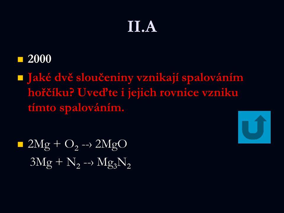 II.A 2000 2000 Jaké dvě sloučeniny vznikají spalováním hořčíku? Uveďte i jejich rovnice vzniku tímto spalováním. Jaké dvě sloučeniny vznikají spalován