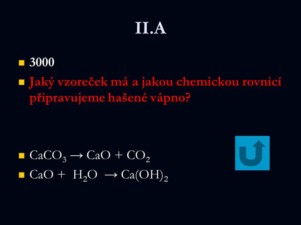 II.A 3000 3000 Jaký vzoreček má a jakou chemickou rovnicí připravujeme hašené vápno? Jaký vzoreček má a jakou chemickou rovnicí připravujeme hašené vá