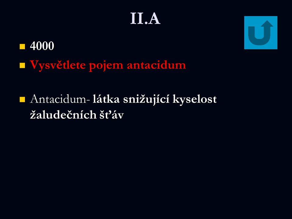 II.A 4000 4000 Vysvětlete pojem antacidum Antacidum- látka snižující kyselost žaludečních šťáv Antacidum- látka snižující kyselost žaludečních šťáv