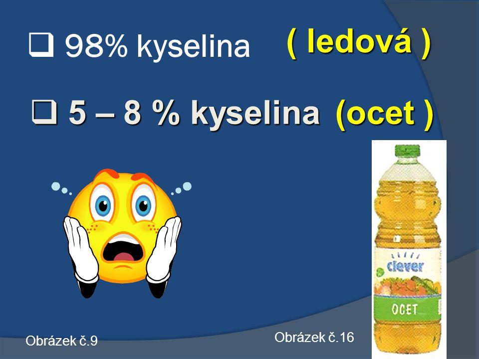  98% kyselina ( ledová ) (ocet )  5 5 5 5 – 8 % kyselina Obrázek č.9 Obrázek č.16