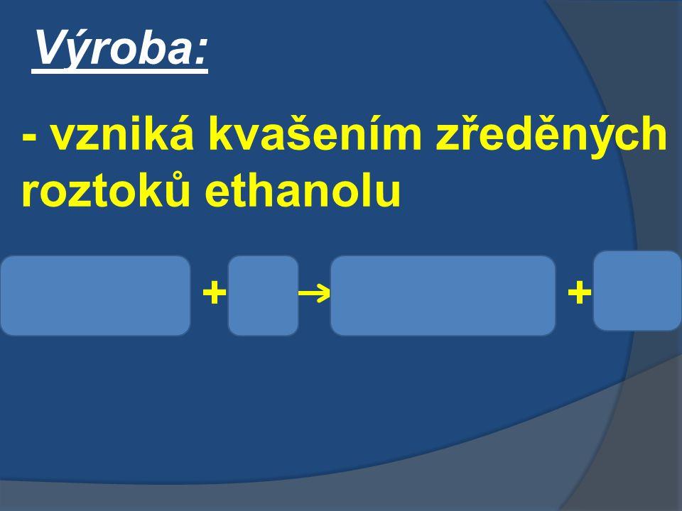 Výroba: - vzniká kvašením zředěných roztoků ethanolu C 2 H 5 OH O2O2 CH 3 COOHH2OH2O++