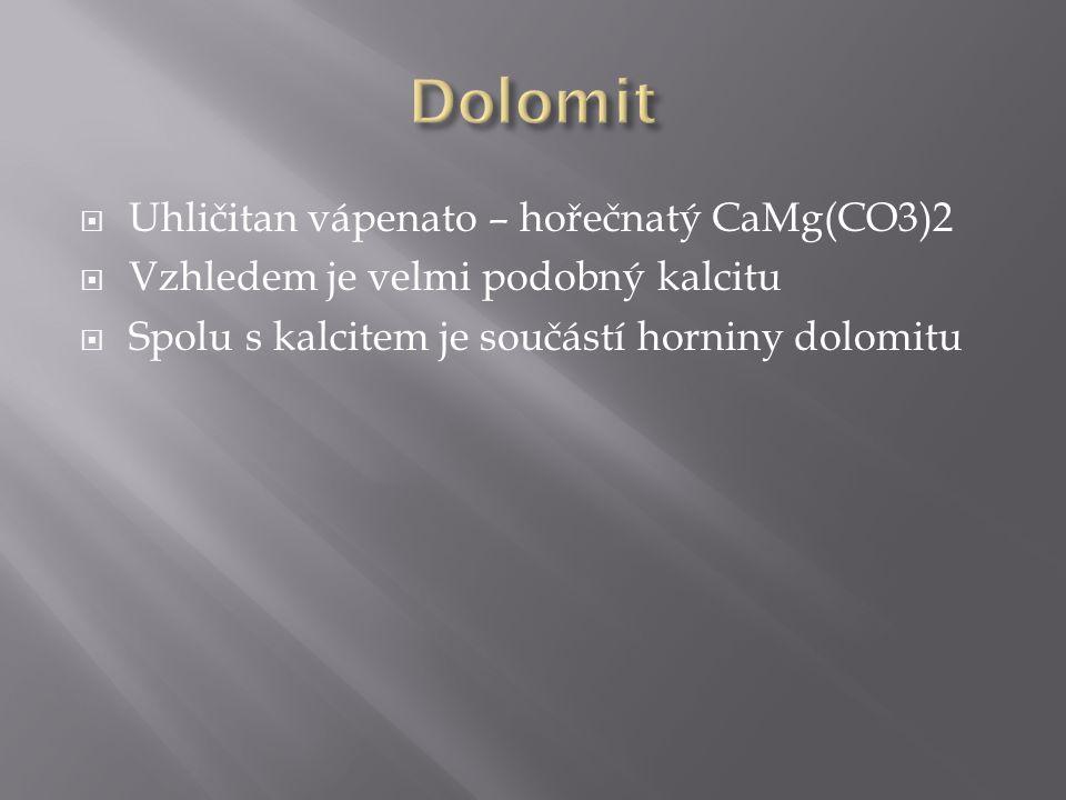  Uhličitan vápenato – hořečnatý CaMg(CO3)2  Vzhledem je velmi podobný kalcitu  Spolu s kalcitem je součástí horniny dolomitu