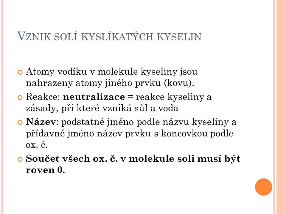 NÁZVOSLOVÍ Název kyselinyOxidační číslo kyselinotvorné ho prvku Vzorec kyseliny Název soliAnion kyseliny Kyselina chlor ná IHClOchlor nan ClO - neexistujeIIneexistuj e Kyselina dus itá IIIHNO 2 dus itan NO 2 - Kyselina uhl ičitá IVH 2 CO 3 uhl ičitan CO 3 2- Kyselina dus ičná VHNO 3 dus ičnan NO 3 - Kyselina sír ová VIH 2 SO 4 sír an SO 4 2- Kyselina mangan istá VIIHMnO 4 mangan ista n MnO 4 - Kyselina osm ičelá VIIIH 2 OsO 4 osm ičelan OsO 4 2-