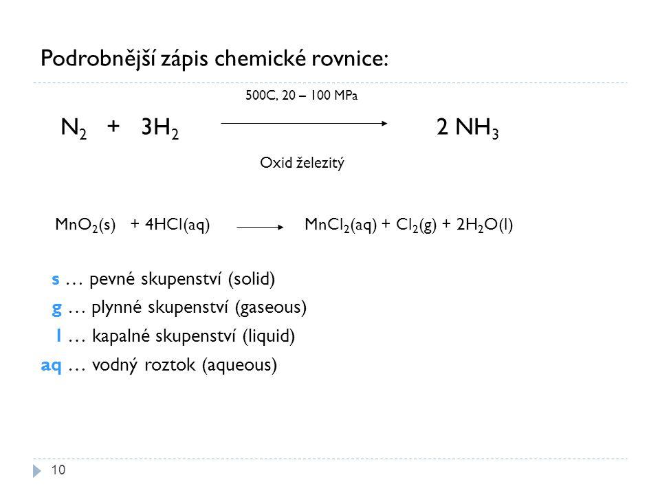 Podrobnější zápis chemické rovnice: 500C, 20 – 100 MPa N 2 + 3H 2 2 NH 3 Oxid železitý MnO 2 (s) + 4HCl(aq) MnCl 2 (aq) + Cl 2 (g) + 2H 2 O(l) s … pevné skupenství (solid) g … plynné skupenství (gaseous) l … kapalné skupenství (liquid) aq … vodný roztok (aqueous) 10