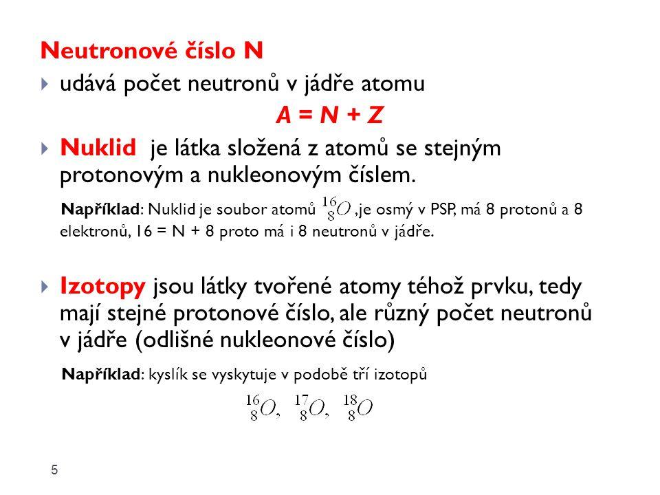 Neutronové číslo N  udává počet neutronů v jádře atomu A = N + Z  Nuklid je látka složená z atomů se stejným protonovým a nukleonovým číslem.