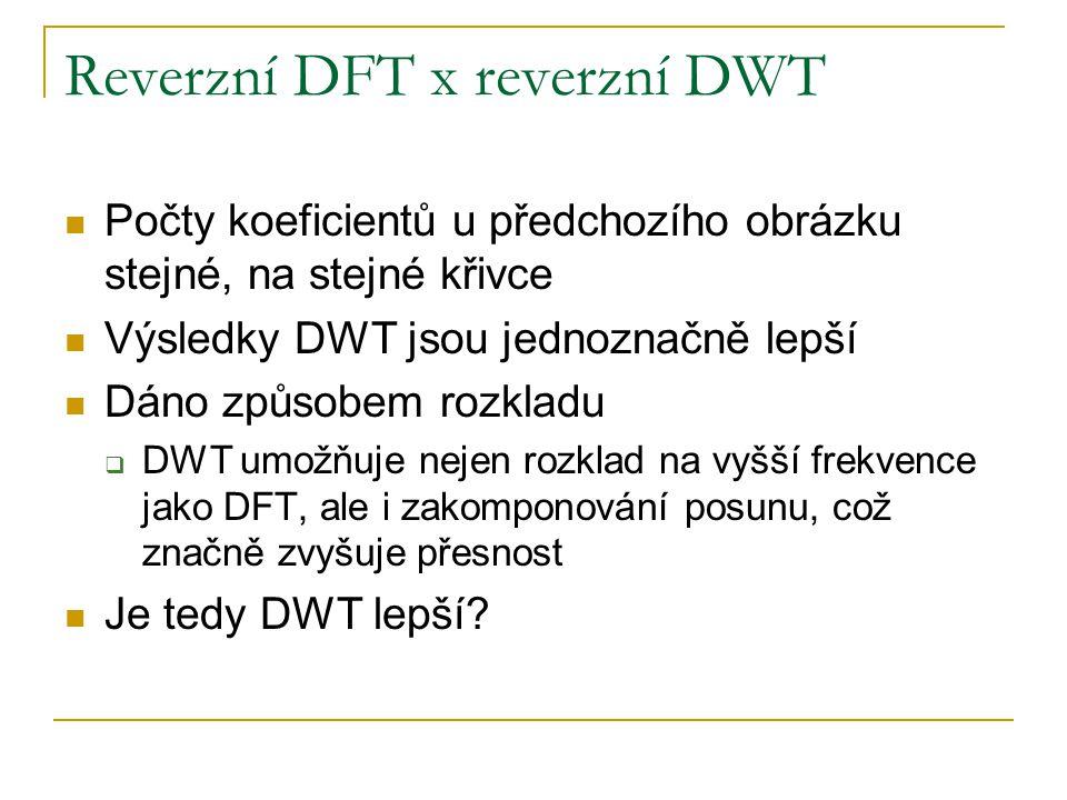 Reverzní DFT x reverzní DWT Počty koeficientů u předchozího obrázku stejné, na stejné křivce Výsledky DWT jsou jednoznačně lepší Dáno způsobem rozkladu  DWT umožňuje nejen rozklad na vyšší frekvence jako DFT, ale i zakomponování posunu, což značně zvyšuje přesnost Je tedy DWT lepší?
