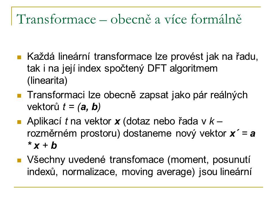 Transformace – obecně a více formálně Každá lineární transformace lze provést jak na řadu, tak i na její index spočtený DFT algoritmem (linearita) Transformaci lze obecně zapsat jako pár reálných vektorů t = (a, b) Aplikací t na vektor x (dotaz nebo řada v k – rozměrném prostoru) dostaneme nový vektor x´ = a * x + b Všechny uvedené transfomace (moment, posunutí indexů, normalizace, moving average) jsou lineární