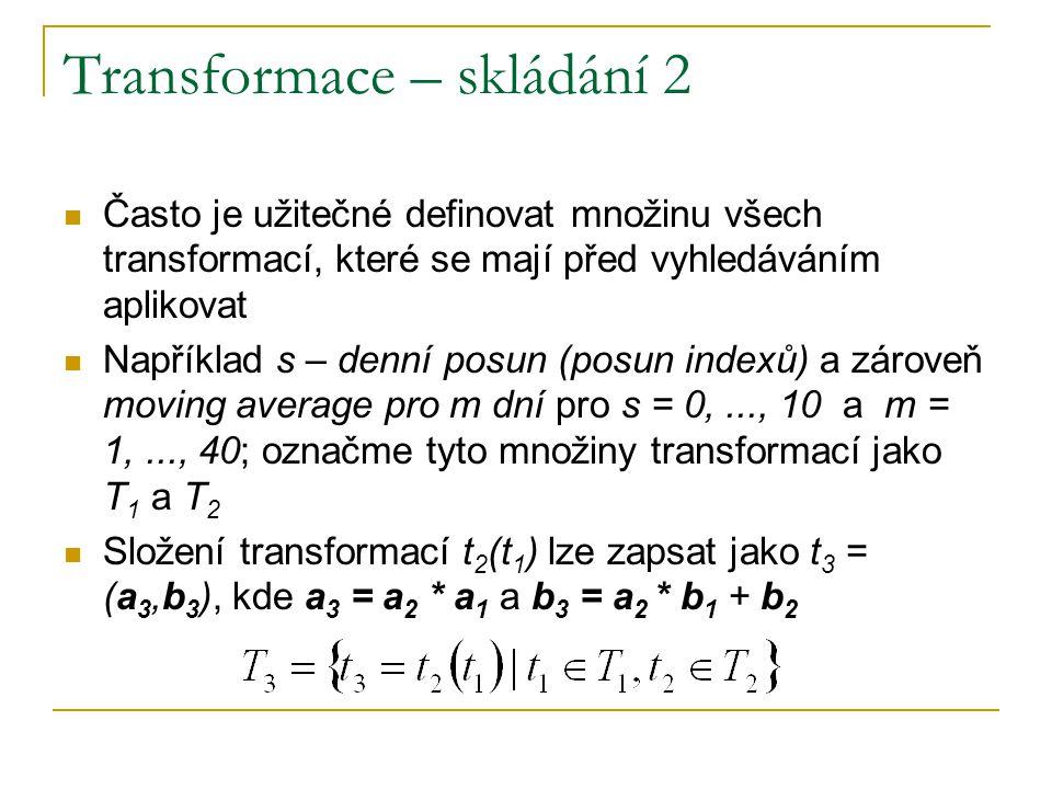 Transformace – skládání 2 Často je užitečné definovat množinu všech transformací, které se mají před vyhledáváním aplikovat Například s – denní posun (posun indexů) a zároveň moving average pro m dní pro s = 0,..., 10 a m = 1,..., 40; označme tyto množiny transformací jako T 1 a T 2 Složení transformací t 2 (t 1 ) lze zapsat jako t 3 = (a 3,b 3 ), kde a 3 = a 2 * a 1 a b 3 = a 2 * b 1 + b 2