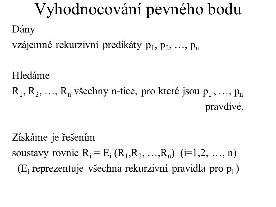 Vyhodnocování pevného bodu Dány vzájemně rekurzivní predikáty p 1, p 2, …, p n Hledáme R 1, R 2, …, R n všechny n-tice, pro které jsou p 1, …, p n pravdivé.