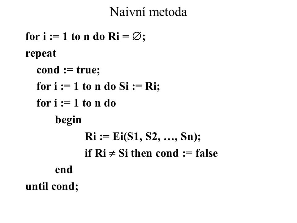Naivní metoda for i := 1 to n do Ri =  ; repeat cond := true; for i := 1 to n do Si := Ri; for i := 1 to n do begin Ri := Ei(S1, S2, …, Sn); if Ri  Si then cond := false end until cond;